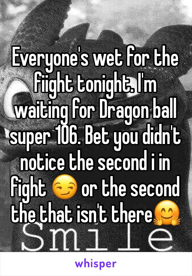 Everyone's wet for the fiight tonight. I'm waiting for Dragon ball super 106. Bet you didn't notice the second i in fight 😏 or the second the that isn't there🤗