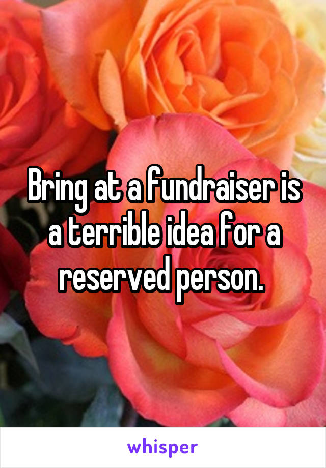 Bring at a fundraiser is a terrible idea for a reserved person.