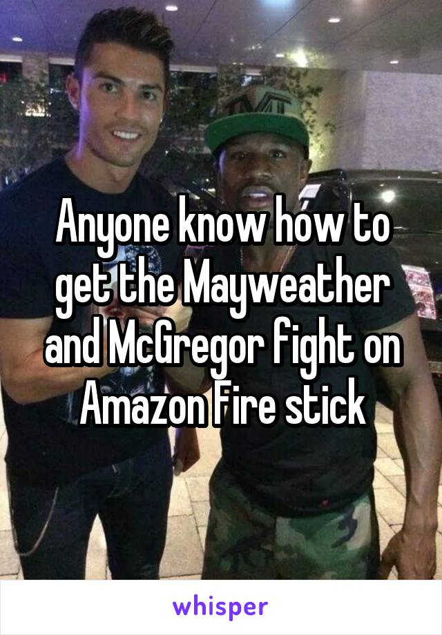 Anyone know how to get the Mayweather and McGregor fight on Amazon Fire stick