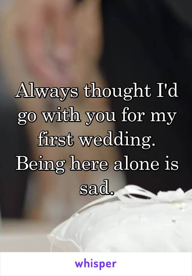 Always thought I'd go with you for my first wedding. Being here alone is sad.