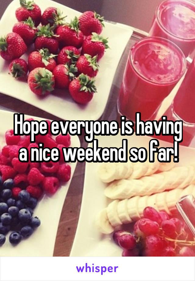Hope everyone is having a nice weekend so far!