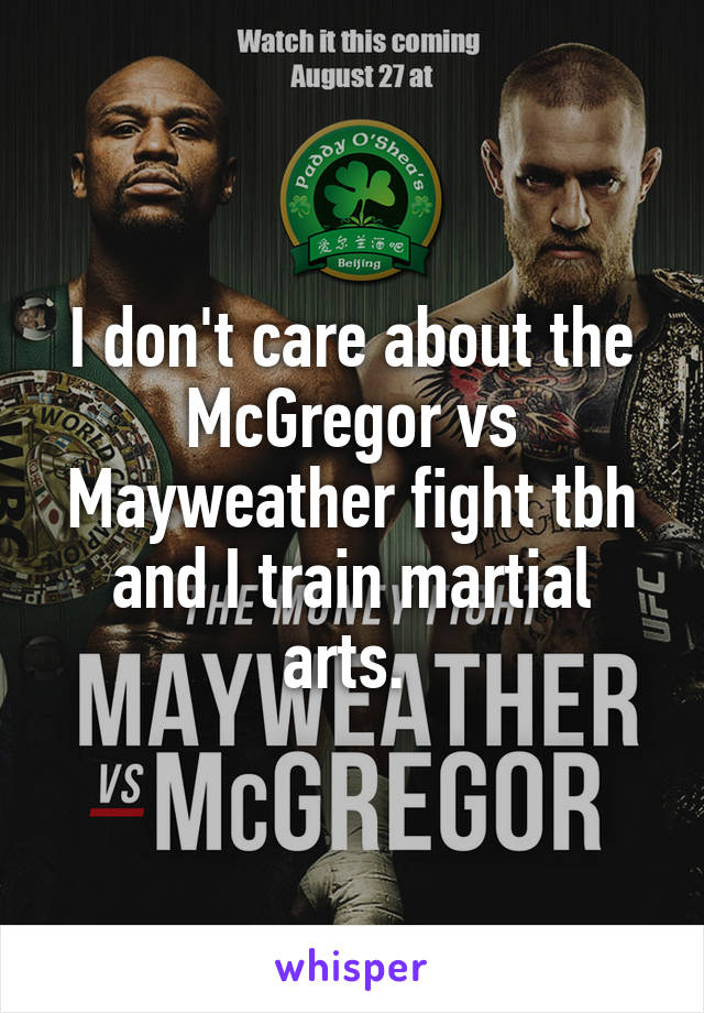 I don't care about the McGregor vs Mayweather fight tbh and I train martial arts.