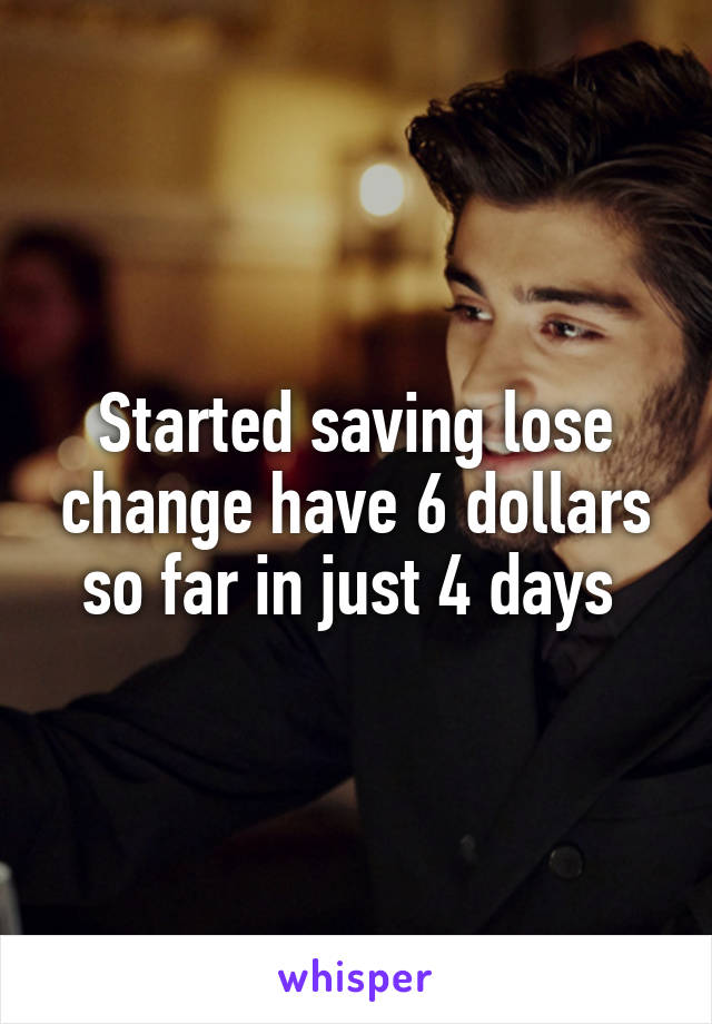 Started saving lose change have 6 dollars so far in just 4 days
