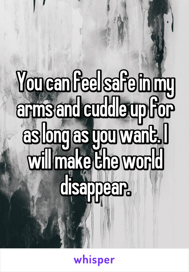 You can feel safe in my arms and cuddle up for as long as you want. I will make the world disappear.