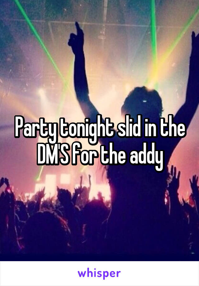 Party tonight slid in the DM'S for the addy