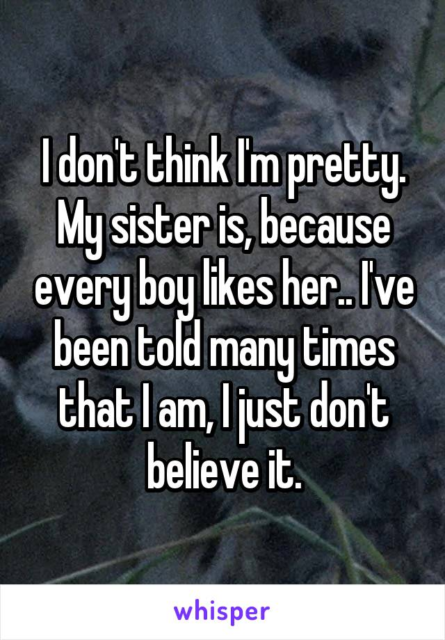 I don't think I'm pretty. My sister is, because every boy likes her.. I've been told many times that I am, I just don't believe it.