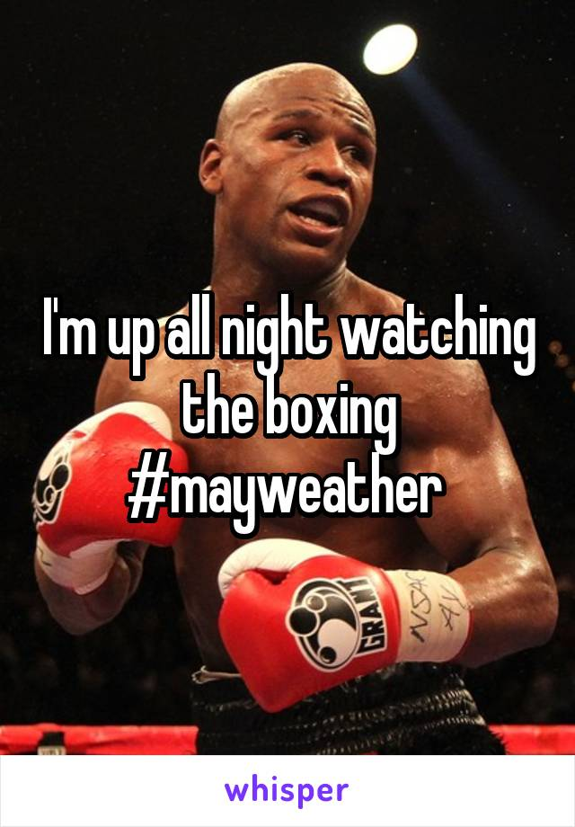 I'm up all night watching the boxing #mayweather