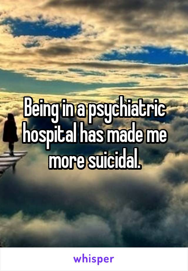 Being in a psychiatric hospital has made me more suicidal.