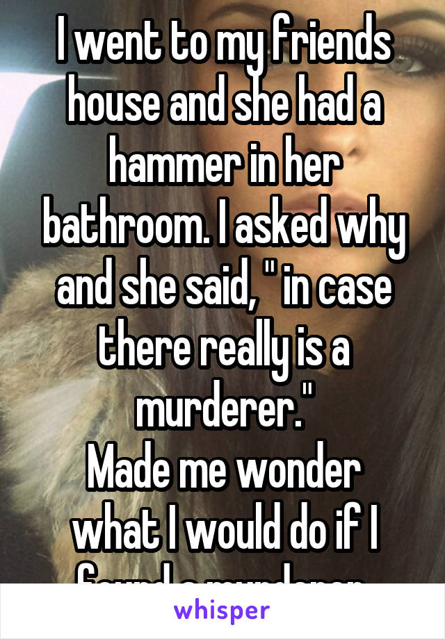 """I went to my friends house and she had a hammer in her bathroom. I asked why and she said, """" in case there really is a murderer."""" Made me wonder what I would do if I found a murderer."""