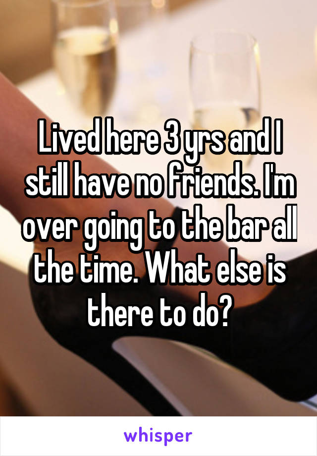 Lived here 3 yrs and I still have no friends. I'm over going to the bar all the time. What else is there to do?