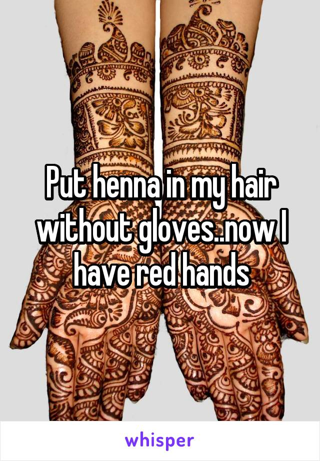Put henna in my hair without gloves..now I have red hands