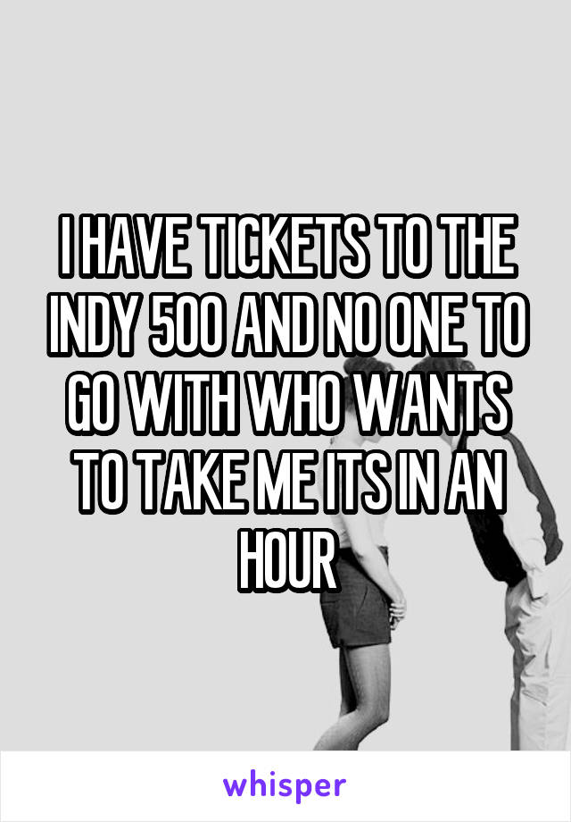 I HAVE TICKETS TO THE INDY 500 AND NO ONE TO GO WITH WHO WANTS TO TAKE ME ITS IN AN HOUR