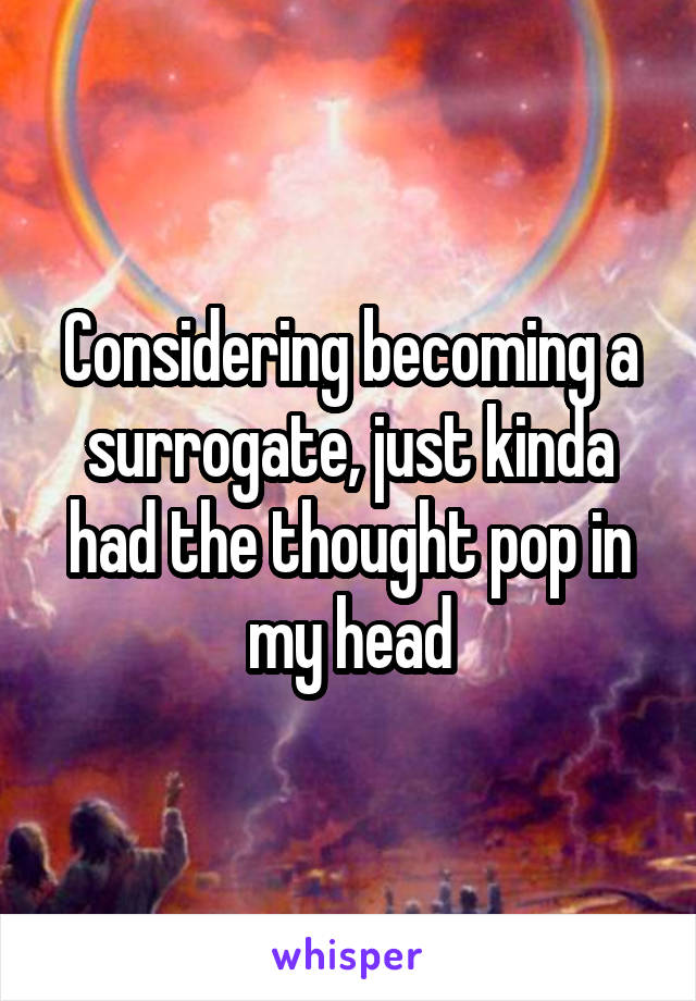 Considering becoming a surrogate, just kinda had the thought pop in my head