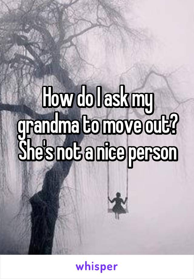 How do I ask my grandma to move out? She's not a nice person