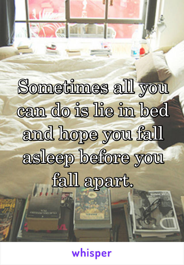 Sometimes all you can do is lie in bed and hope you fall asleep before you fall apart.