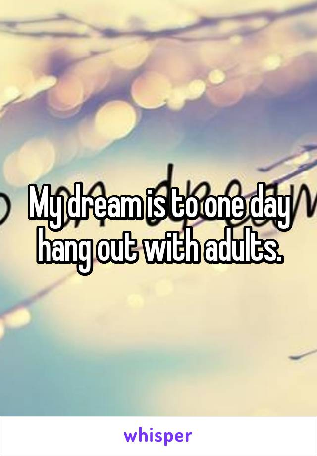 My dream is to one day hang out with adults.