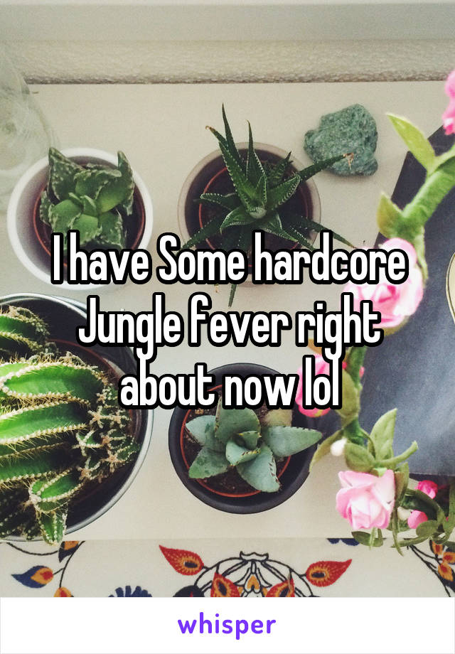 I have Some hardcore Jungle fever right about now lol