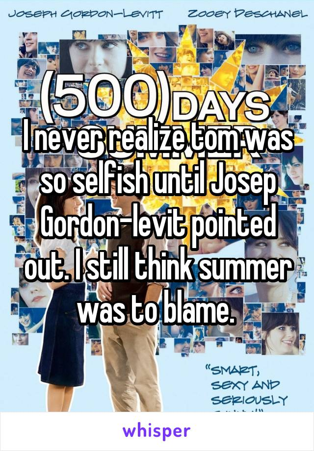 I never realize tom was so selfish until Josep Gordon-levit pointed out. I still think summer was to blame.