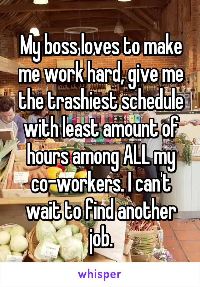 My boss loves to make me work hard, give me the trashiest schedule with least amount of hours among ALL my co-workers. I can't wait to find another job.