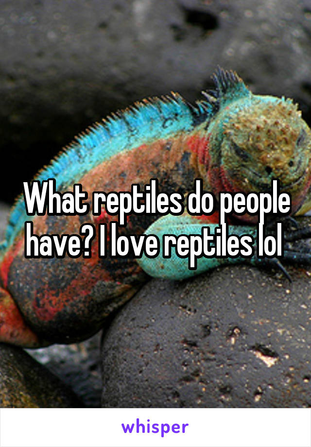 What reptiles do people have? I love reptiles lol