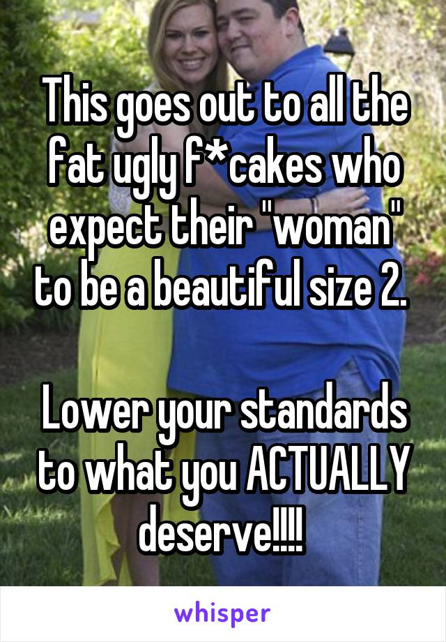 """This goes out to all the fat ugly f*cakes who expect their """"woman"""" to be a beautiful size 2.   Lower your standards to what you ACTUALLY deserve!!!!"""