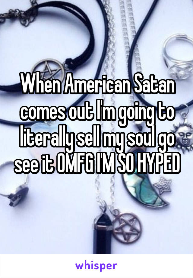 When American Satan comes out I'm going to literally sell my soul go see it OMFG I'M SO HYPED