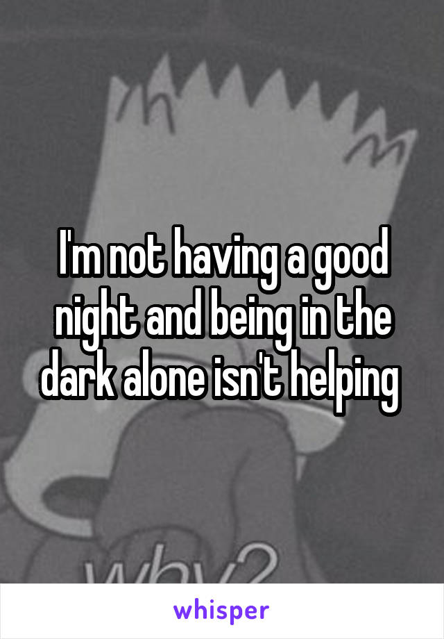 I'm not having a good night and being in the dark alone isn't helping
