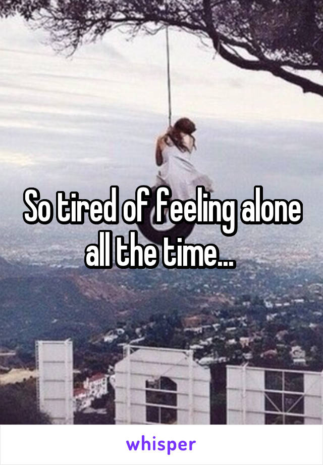 So tired of feeling alone all the time...