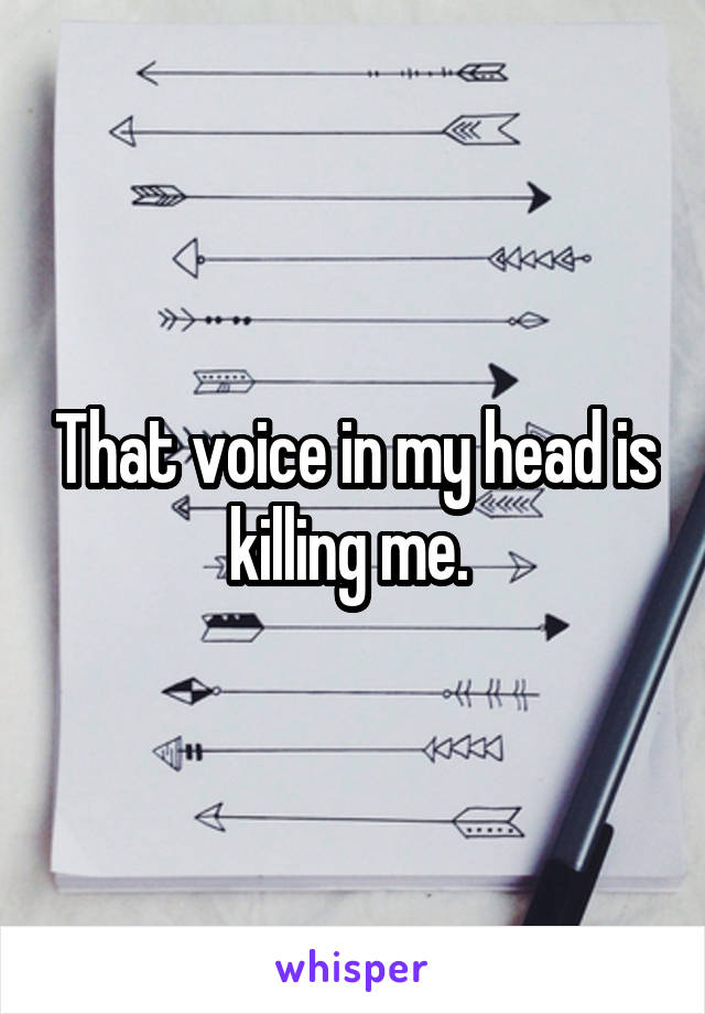 That voice in my head is killing me.