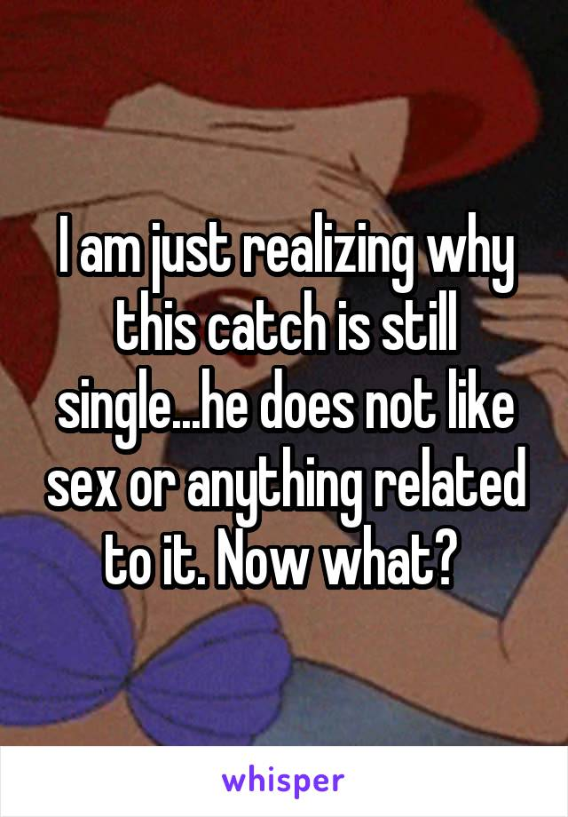 I am just realizing why this catch is still single...he does not like sex or anything related to it. Now what?