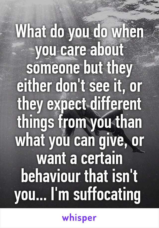 What do you do when you care about someone but they either don't see it, or they expect different things from you than what you can give, or want a certain behaviour that isn't you... I'm suffocating