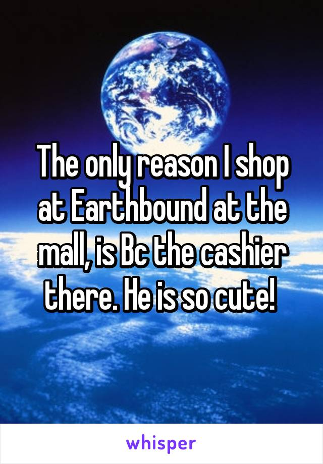 The only reason I shop at Earthbound at the mall, is Bc the cashier there. He is so cute!