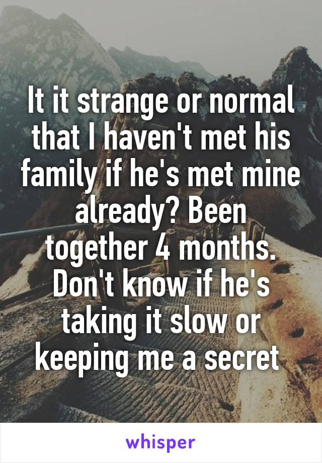 It it strange or normal that I haven't met his family if he's met mine already? Been together 4 months. Don't know if he's taking it slow or keeping me a secret