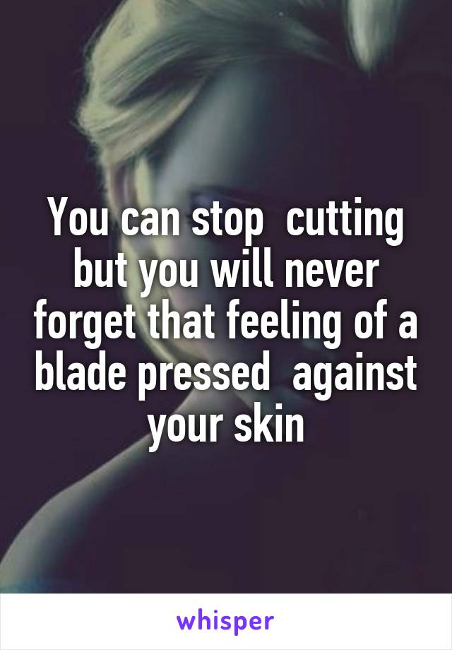 You can stop  cutting but you will never forget that feeling of a blade pressed  against your skin
