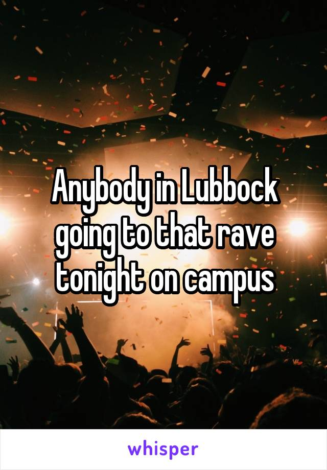 Anybody in Lubbock going to that rave tonight on campus