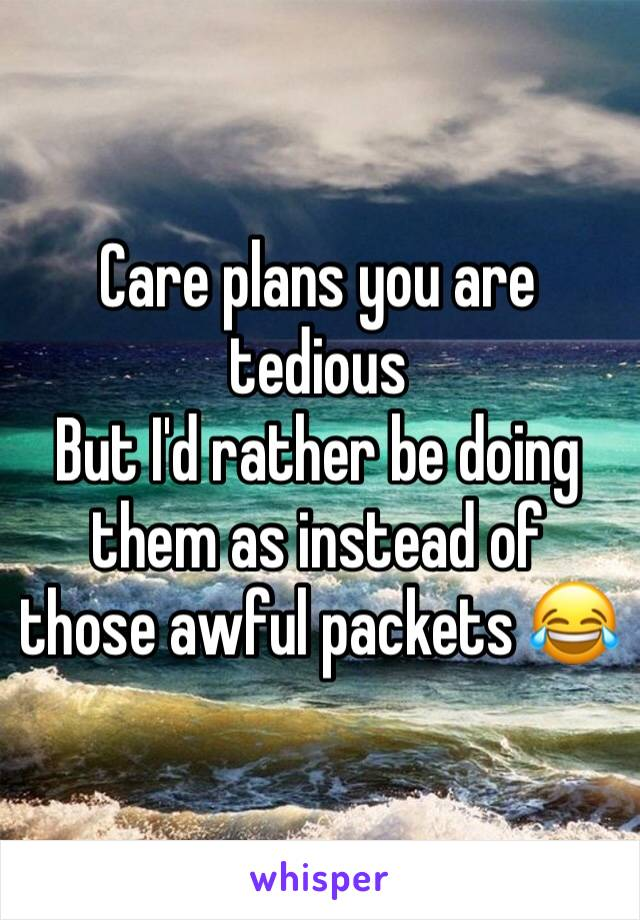 Care plans you are tedious But I'd rather be doing them as instead of those awful packets 😂