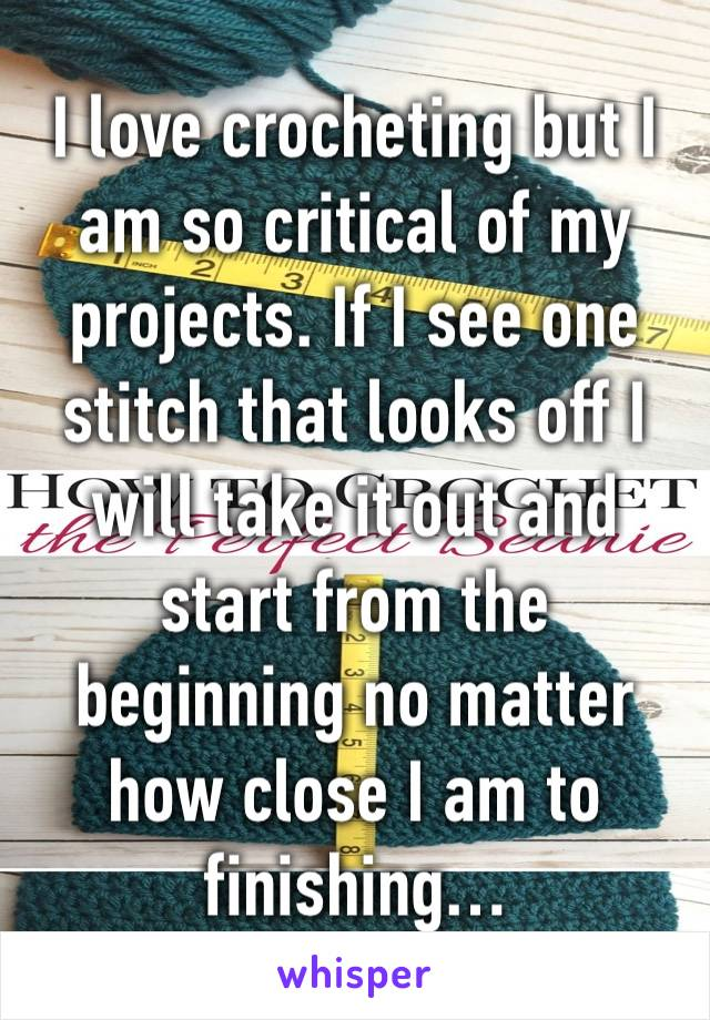 I love crocheting but I am so critical of my projects. If I see one stitch that looks off I will take it out and start from the beginning no matter how close I am to finishing…
