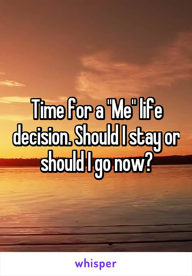 "Time for a ""Me"" life decision. Should I stay or should I go now?"