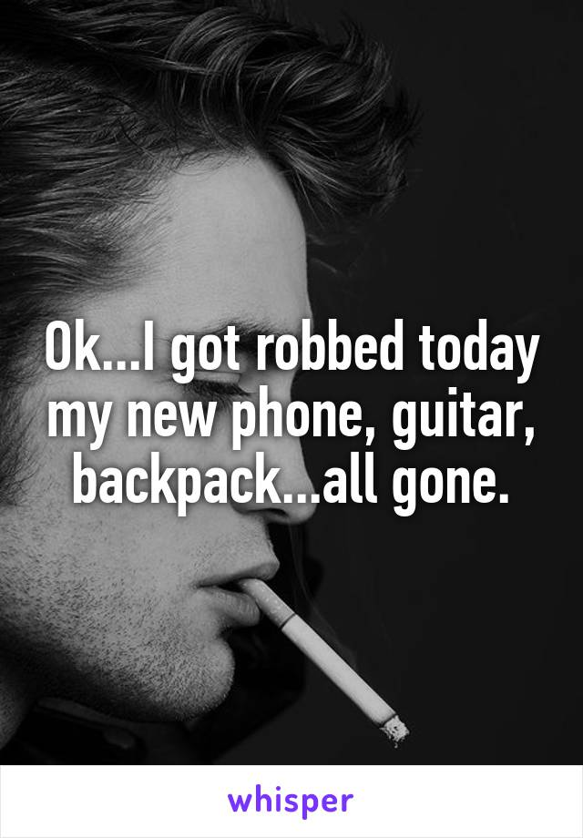Ok...I got robbed today my new phone, guitar, backpack...all gone.