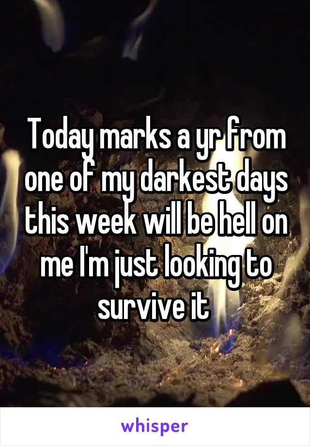 Today marks a yr from one of my darkest days this week will be hell on me I'm just looking to survive it