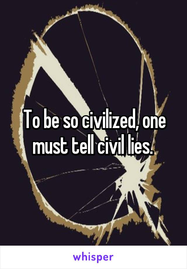 To be so civilized, one must tell civil lies.