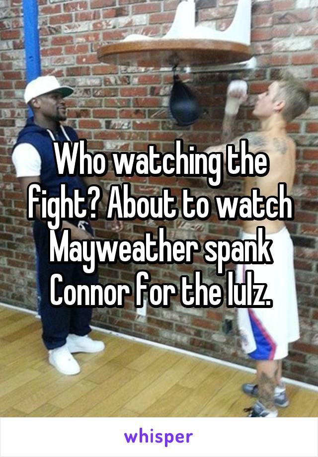 Who watching the fight? About to watch Mayweather spank Connor for the lulz.