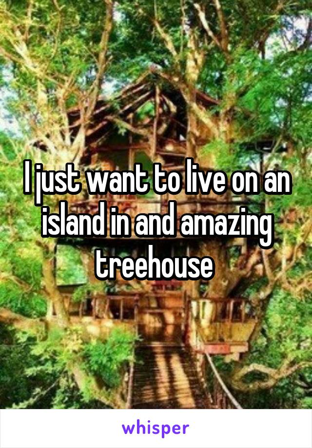 I just want to live on an island in and amazing treehouse