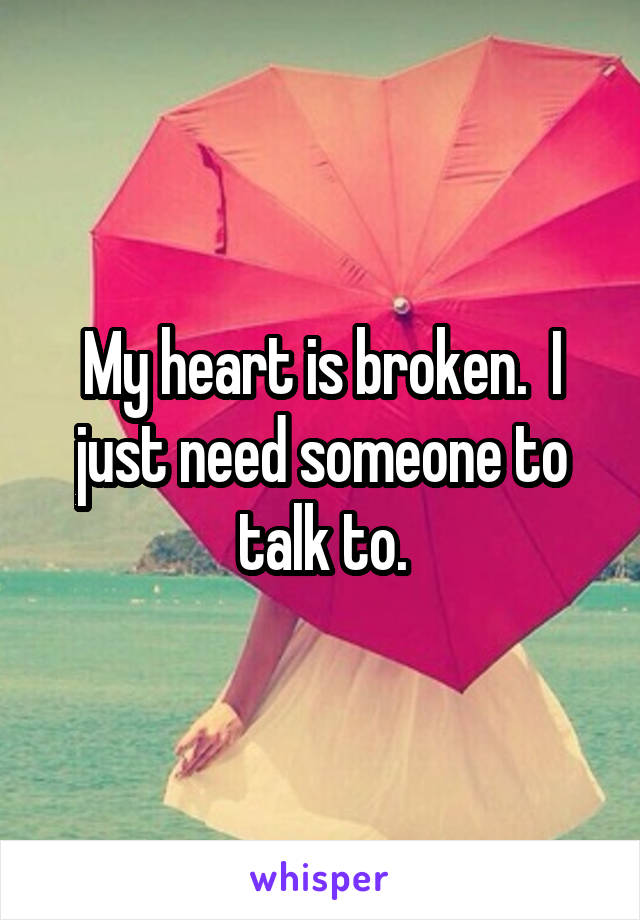 My heart is broken.  I just need someone to talk to.