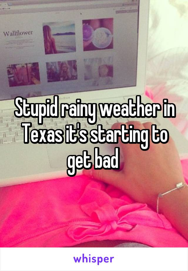 Stupid rainy weather in Texas it's starting to get bad