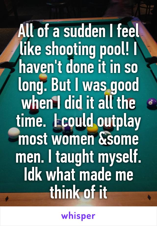 All of a sudden I feel like shooting pool! I haven't done it in so long. But I was good when I did it all the time.  I could outplay most women &some men. I taught myself. Idk what made me think of it