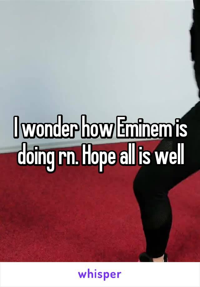 I wonder how Eminem is doing rn. Hope all is well