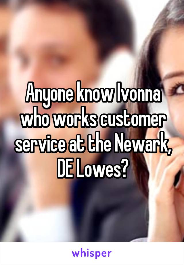 Anyone know Ivonna who works customer service at the Newark, DE Lowes?