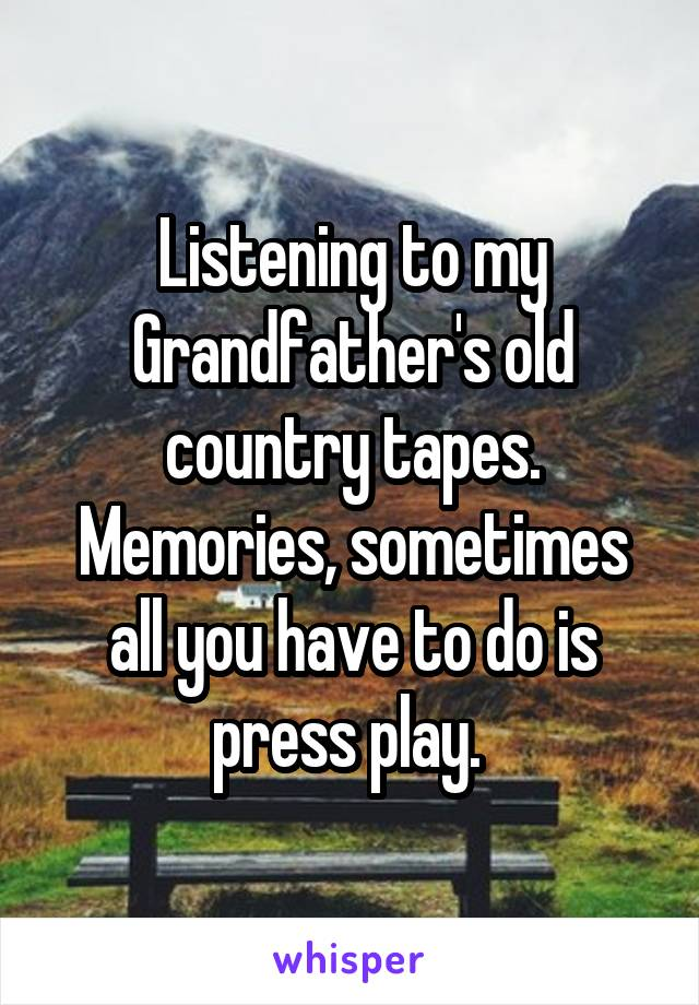 Listening to my Grandfather's old country tapes. Memories, sometimes all you have to do is press play.