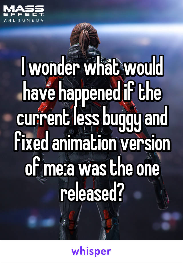 I wonder what would have happened if the current less buggy and fixed animation version of me:a was the one released?